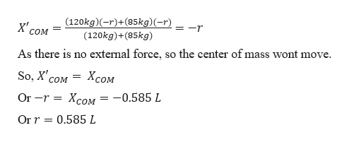 (120kg)(-r)+(85kg)(-r) = -r COM (120kg)+(85kg) As there is no extemal force, so the center of mass wont move So, X сом Хсом Or -r 3D Xcом — — 0.585 L Or r 0.585 L
