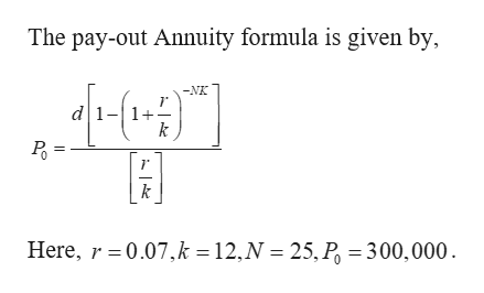 The pay-out Annuity formula is given by -NK d1-1 k k Here, 0.07,k = 12,N 25, P = 300,000