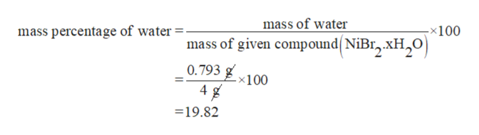 mass of water mass percentage of water -x100 mass of given compound(NiBr,.XH2O 0.793 4 -x100 19.82