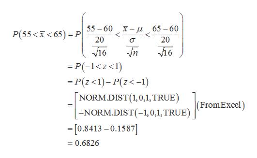 - 65-60 55 60 P(55 65) P 20 20 16 V16 =P(-1<z<1) -P(z<1)-P(z<-1) NORM.DIST (1, 0,1, TRUE) (FromExcel) -NORM.DIST(-1,0,1, TRUE) -[0.8413-0.1587] = 0.6826
