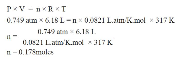 P x V nx R x T 0.749 atm x 6.18 L = n x 0.0821 L.atm/K.mol x 317 K 0.749 atm x 6.18 L 0.0821 L.atm/K.mol x 317 K n 0.178moles