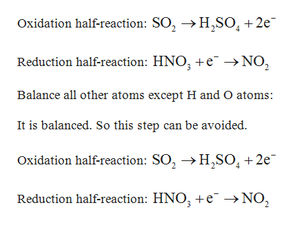Oxidation half-reaction: SO2 H,SO, 2e Reduction half-reaction: HNO3 +e NO2 Balance all other atoms except H and O atoms: It is balanced. So this step can be avoided. Oxidation half-reaction: SO2 H2S02 2e Reduction half-reaction: HNO3 +e ->NO,