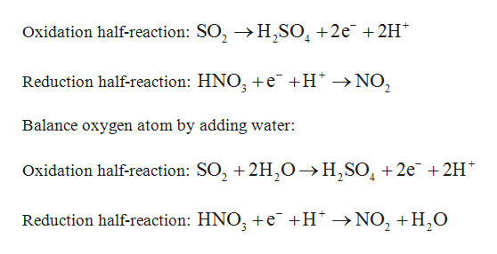 Oxidation half-reaction: SO, -»H,SO +2e 2H 4 Reduction half-reaction: HNO e +H >NO2 Balance oxygen atom by adding water: Oxidation half-reaction: SO2 2H0-»H,SO2e +2H Reduction half-reaction: HNO e +H NO2H,O