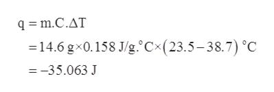 qm.C.AT = 14.6 gx0.158 J/g. Cx(23.5-38.7) °C =-35.063 J