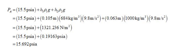 P (15.5psia)+hAg+hpg (15.5psia)+(0.105m)(684 kg/m2)(9.8m/s2) + (0.063m) (1000 kg/m) (9.8m/s2) (15.5psia)(1321.236 N/m2) (15.5psia)+(0.19163 psia) 15.692psia