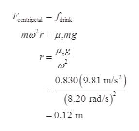 = facnk centripetal mor= u,mg 0.830(9.81 m/s2 (8.20 rad/s) =0.12 m