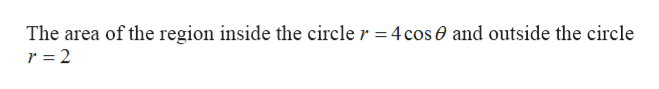 The area of the region inside the circle r =4cos0 and outside the circle r 2