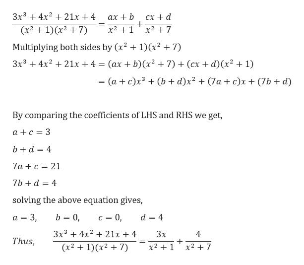 3x34221x + 4 сх + d ах + b x21 (x2 1)x27) x2 7 1)(x2 +7) Multiplying both sides by (x2 3x3 21x + 4 (ах + b)(x? + 7) + (сх + d)(х? + 1) (ac)x3(b + d)x2 + (7a + c)x (7b d) and RHS we get, By comparing the coefficients of LH a c 3 bd 4 7ac 21 7bd 4 solving the above equation gives, b 0 а 3 3, c 0 d 4 3x34x 21x + 4 Зx 4 Thus, x21x2 7 (x21)(x27)