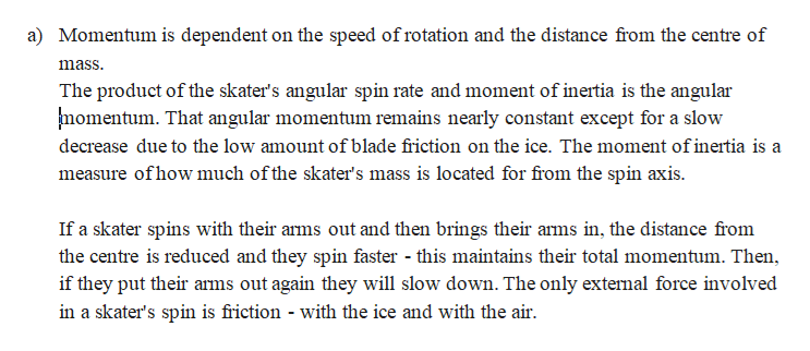 a) Momentum is dependent on the speed of rotation and the distance from the centre of mass The product of the skater's angular spin rate and moment of inertia is the angular momentum. That angular momentum remains nearly constant except for a slow decrease due to the low amount of blade friction on the ice. The moment of inertia is a measure ofhow much ofthe skater's mass is located for from the spin axis If a skater spins with their arms out and then brings their arms in, the distance from the centre is reduced and they spin faster - this maintains their total momentum. Then, if they put their arms out again they will slow down. The only extemal force involved in a skater's spin is friction - with the ice and with the air