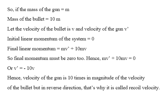 So, if the mass of the gun m Mass of the bullet 10 m Let the velocity of the bullet is v and velocity of the gun v Initial linear momentum of the system = 0 Final linear momentum = mv' + 10mv So final momentum must be zero too. Hence, mv' + 10mv = 0 Or v 10v Hence, velocity of the gun is 10 times in magnitude of the velocity of the bullet but in reverse direction, that's why it is called recoil velocity
