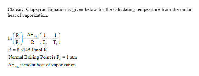 Clausius-Clapeyron Equation is given below for the calculating tempearture from the molar heat of vaporization AH, 1 vap n R R 8.3145 J/mol K = Normal Boiling Point is P 1 atm AHis molar heat of vaporization vap