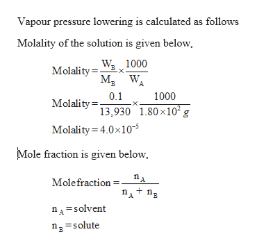 Vapour pressure lowering is calculated as follows Molality of the solution is given below B MolalityW 1000 A B 0.1 Molality 13.930 1.80x10 g 1000 Molality 4.0x10-5 Mole fraction is given below Molefraction nA=solvent ng solute