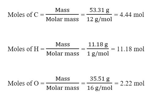 53.31 g Mass Moles of C 4.44 mol Molar mass 12 g/mol 11.18 g Mass Moles of H = 11.18 mol Molar mass 1 g/mol 35.51 g Mass Moles of O = 2.22 mol Molar mass 16 g/mol