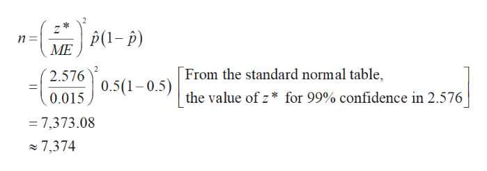 Z n =i ME P(1-p) 2 From the standard normal table, 2.5760.5(1-0.5)the value of z* for 99% confidence in 2.576 0.015 - 7,373.08 7,374