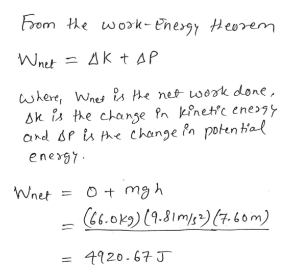 From the work- Energy Heorem Wnet AK t AP 1 where, Wne s He nef wook done, Ak is the chanse fn kinetc energy and P is he change Pn poten t'al energ7 Wnet 11 &6.0k9)19.81m)s7.6om) 4920-67J 11
