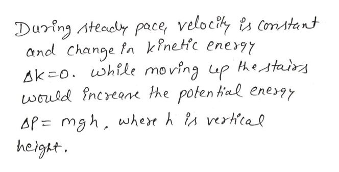 During Ateady pace, velociy sconstant and Change fn kinetic energy Ak o. while moving up tetais would increane he poten hal eney AP= mgh, wher h A vertcal height