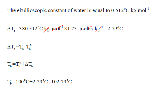 The ebullioscopic constant of water is equal to 0.512°C kg mol1 AT 3x0.512°Ckg mol x1.75 motes kg-2.79°C AT T-T T-T9 tAT T100°C+2.79°C=102.79°C