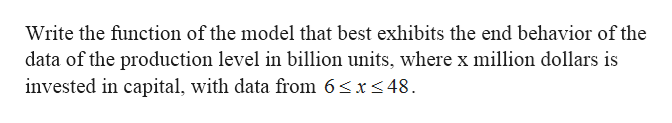 Write the function of the model that best exhibits the end behavior of the data of the production level in billion units, where x million dollars is invested in capital, with data from 6sx<48