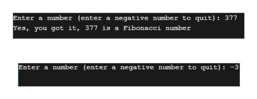 Enter a number (enter a negative number to quit): 377 Yes, you got it, 377 is a Fibonacci number Enter a number (enter a negative number to quit): -3