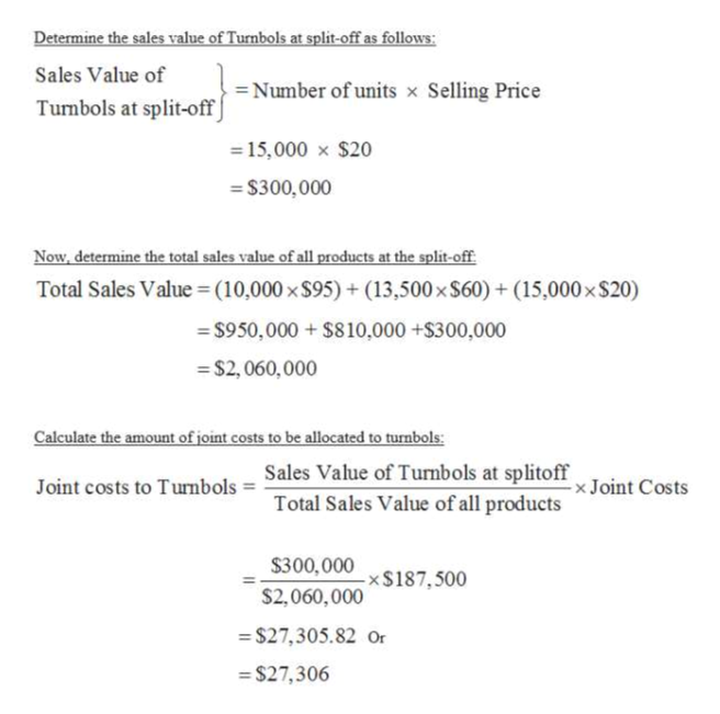 Determine the sales value of Turnbols at split-off as follows: Sales Value of = Number of units x Selling Price Tumbols at split-off ] = 15,000 x $20 = $300,000 Now, determine the total sales value of all products at the split-off. Total Sales Value=(10,000 x $95) + (13,500x S60) + (15,000x $20) = $950,000 + $810,000 +$300,000 = $2, 060,000 Calculate the amount of joint costs to be allocated to turnbols: Sales Value of Turnbols at splitoff Total Sales Value of all products x Joint Costs Joint costs to Turnbols = $300,000 x$187,500 S2,060,000 = $27,305.82 Or = $27,306