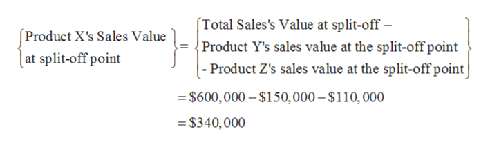 Total Sales's Value at split-off - Product Y's sales value at the split-off point |- Product Z's sales value at the split-off point Product X's Sales Value | at split-off point $600,000-$150,000 -$110, 000 =$340,000
