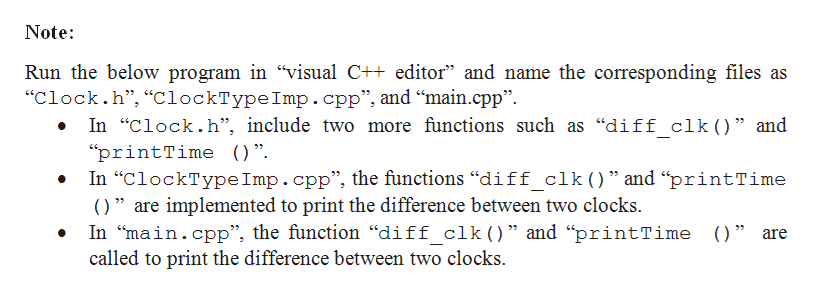 """Note Run the below program in """"visual C++ editor"""" and name the corresponding files as """"Clock.h"""", """"ClockTypeImp.cpp"""", and """"main.cpp"""" In """"Clock.h"""", include two more functions such as """"diff clk() """" and """"printTime ) """" In """"ClockType Imp.cpp"""", the functions """"diff_clk()"""" and """"printTime 