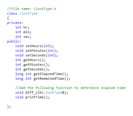 //File name: clockType.h class clockType { private: int hr int min int sec; public: void setHours (int); void setMinutes (int) void setSeconds (int) int getHours () int getMinutes ( ) int getSeconds () long int getElapsedTime ) long int getRemainedTime (); //Add the following function to determine elapsed time void diff_clk(clockType&); void printTime ()