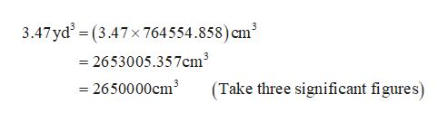 3.47 yd2 = (3.47x 764554.858) cm' =2653005.357cm3 = 2650000cm3 (Take three significant figures)