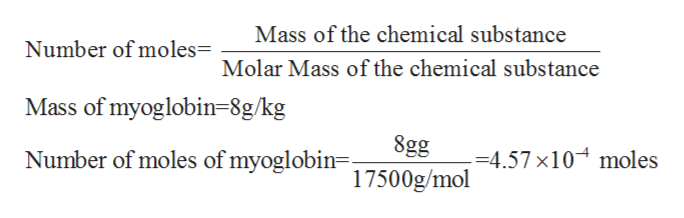 Mass of the chemical substance Number of moles= Molar Mass of the chemical substance Mass of myoglobin=8g/kg| 8gg Number of moles of myoglobin= 1500g/mol =4.57 x10 moles 17
