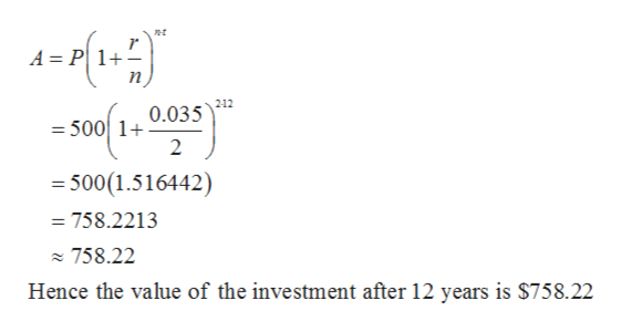 t A = P 1+ n 212 0.035 = 500 1+ 2 500(1.516442) = 758.2213 758.22 Hence the value of the investment after 12 years is $758.22