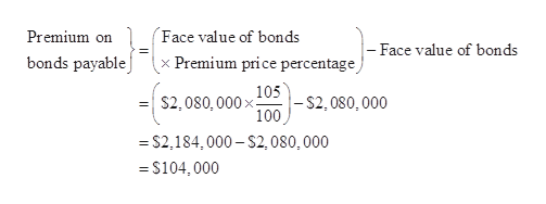 Face value of bonds Premium on - Face value of bonds bonds payable x Premium price percentage S2,080, 00005$2,080,000 100 S2,184,000-S2, 080, 000 =S104,000