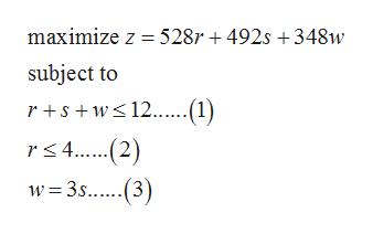 maximize z 528r 492s 348w subject to rsw12......(1) rs4..2) w 3s..(3
