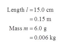 Length 15.0 cm 0.15 m Mass m 6.0 g 0.006 kg =