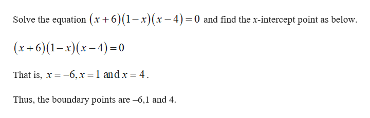 Solve the equation (x +6)(1-x)(x-4) 0 and find the x-intercept point as below (x+6)(1-x)(x-4)0 That is, x 6,x = 1 andx = 4 Thus, the boundary points are-6,1 and 4