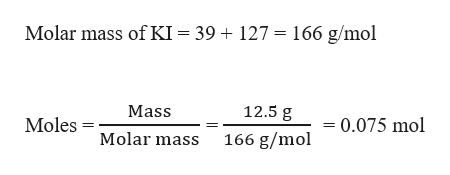 Molar mass of KI = 39 + 127 166 g/mol 12.5 g Mass 0.075 mol Moles Molar mass 166 g/mol