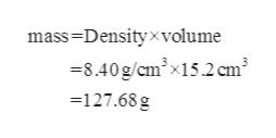 mass-Densityxvolume =8.40g/cmx15.2cm3 127.68 g
