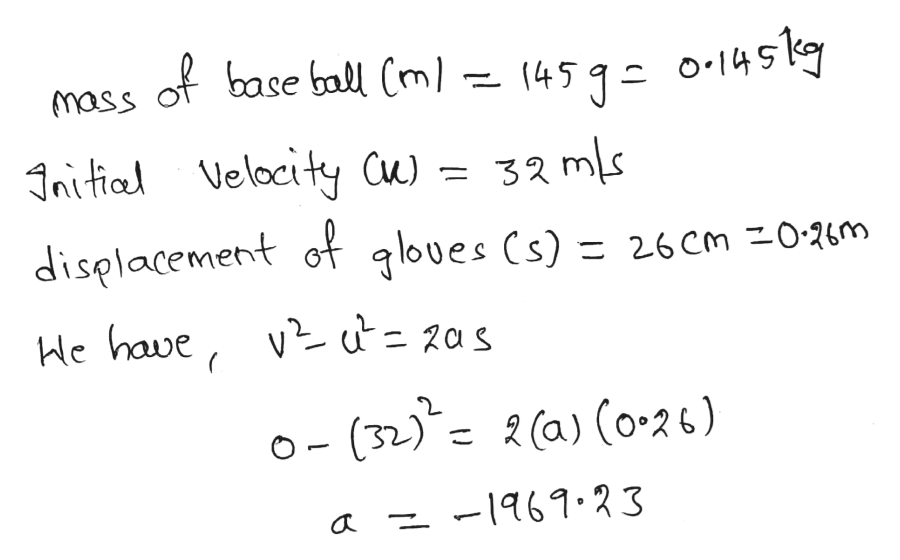 ofbase ball Cml- o.145kg (451- mass JRitial Velocity Cu)=32ms displacement of qloues Cs) = 26cm 0-26m He have, v = 2as o- (32)2 (a) (o-26) -161.23