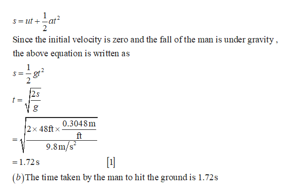 1 S ut at2 2 Since the initial velocity is zero and the fall ofthe man is under gravity the above equation is written as gt 2s t = 2x 48ft.304 8 m ft X 9.8m/s2 =1.72s (b)The time taken by the man to hit the ground is 1.72s