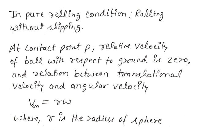 In pure rolling Condition Rolling wihout slipping At Contact pant p, relatine velociky of ball with espect to geund ia ze>o, and elabion between toanmlatonal Velocity and angular velocty He dadis of Aphere where,