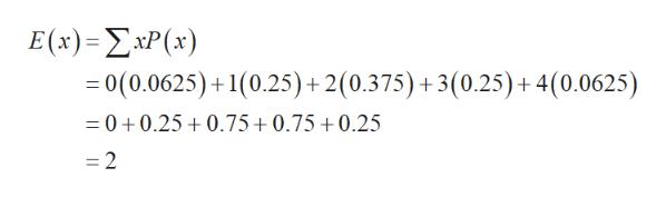 E (x)=xP(x) = 0(0.0625)+1(0.25) + 2(0.375) + 3(0.25)+ 4(0.0625) 0+0.250.75+0.75 +0.25 =2