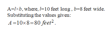 A=lxb, where, =10 feet long, b=8 feet wide. Substituting the values given: A 10x8-80 feet2