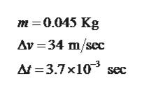 m 0.045 Kg Av 34 m/sec =3.7x10 sec