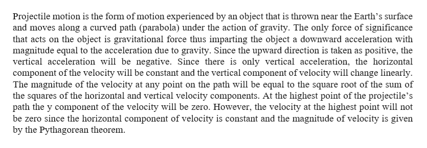 Projectile motion is the form of motion experienced by an object that is thrown near the Earth's surface and moves along a curved path (parabola) under the action of gravity. The only force of significance that acts on the object is gravitational force thus imparting the object a downward acceleration with magnitude equal to the acceleration due to gravity. Since the upward direction is taken as positive, the vertical acceleration will be negative. Since there is only vertical acceleration, the horizontal component of the velocity will be constant and the vertical component ofvelocity will change linearly The magnitude of the velocity at any point on the path will be equal to the square root of the sum of the squares of the horizontal and vertical velocity components. At the highest point of the projectile's path the y component of the velocity will be zero. However, the velocity at the highest point will not be zero since the horizontal component of velocity is constant and the magnitude of velocity is given by the Pythagorean theorem