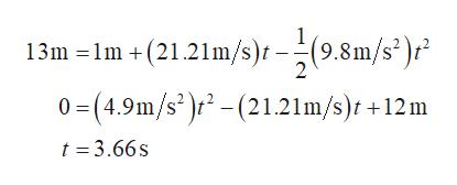 13m -lm +(21.21m/3)t (9.8m/s)r 0-(4.9m/s)r-(21.21m/s) +12 m (9.8m/s2)r 2 t =3.66s