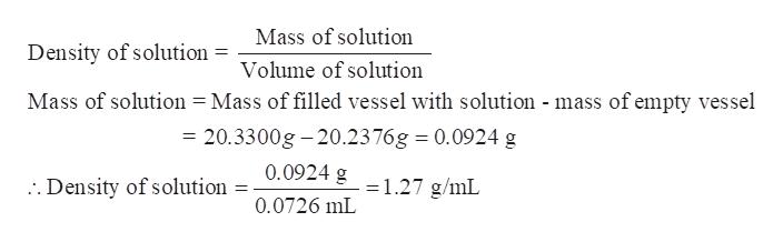 Mass of solution Density of solution Volume of solution Mass of solution = Mass of filled vessel with solution - mass of empty vessel = 20.3300g-20.2376g 0.0924 g . Density of solution = 0.0924 g 1.27 g/mL 0.0726 mL