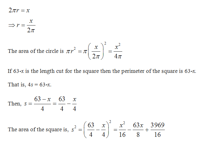 2πr x 27T - x The area of the circle is Tr 27T 47T If 63-x is the length cut for the square then the perimeter of the square is 63-x. That is, 4s 63-x 63 — х 63 Then, s 4 4 4 2 63 63x 3969 x The area of the square is, s' 4 16