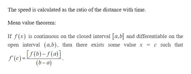 The speed is calculated as the ratio of the distance with time. Mean value theorem If f(x) is continuous on the closed interval a,b and differentiable on the open interval (a,b), then there exists some value x = c such that re) - f(b)-1(a)] (b-a) f(c)