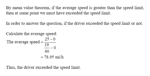 By mean value theorem, if the average speed is greater than the speed limit, then at some point we must have exceeded the speed limit In order to answer the question, if the driver exceeded the speed limit or not. Calculate the average speed: 25 0 The average speed- 19 0 60 =78.95 mi/h Thus, the driver exceeded the speed limit