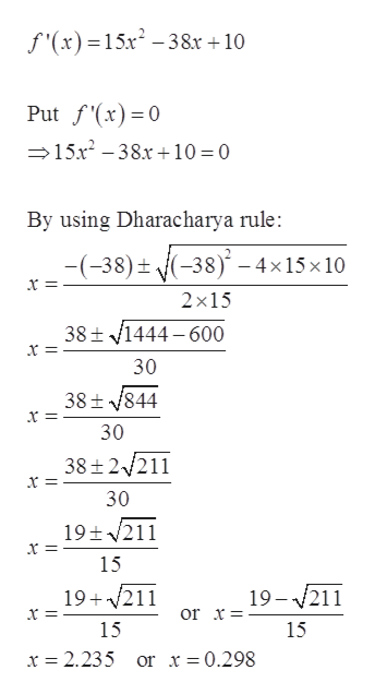 f'(x) 15x-38x + 10 Put fx)0 15x-38.x10 = 0 By using Dharacharya rule: (-38)t{(-38) -4x15x 10 2x15 38t1444-600 30 38t 844 30 38 2/211 30 19t211 15 19 211 19 211 or x= 15 15 x = 2.235 or x 0.298