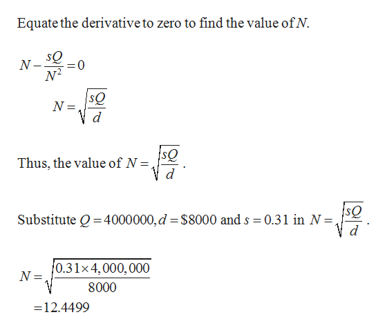 Equate the derivative to zero to find the value ofN sQ N N2 sQ N d Thus, the value of N = d sQ Substitute Q 4000000,d $8000 and s 0.31 in N=, 0.31x4,000,000 N = 8000 =12.4499